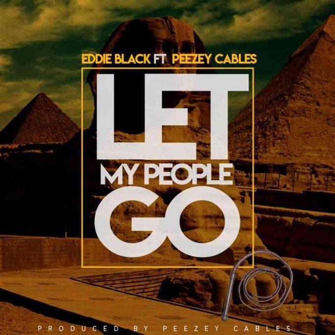 "Eddie Black ft. Peezey Cables – ""Let My People Go"""