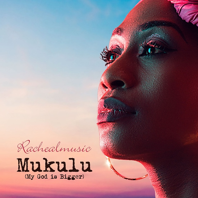"Rachealmusic – ""Mukulu (My God Is Bigger)"""